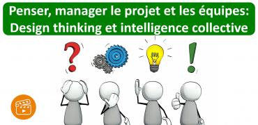 Penser, manager le projet et les équipes: Design thinking et intelligence collective